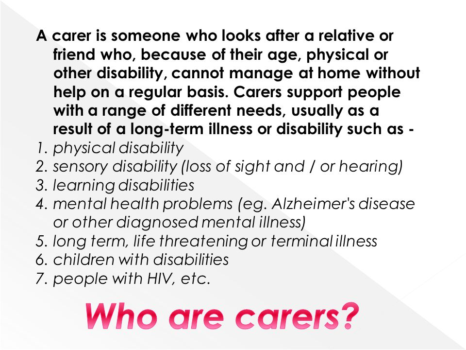 A carer is someone who looks after a relative or friend who, because of their age, physical or other disability, cannot manage at home without help on a regular basis. Carers support people with a range of different needs, usually as a result of a long-term illness or disability such as -