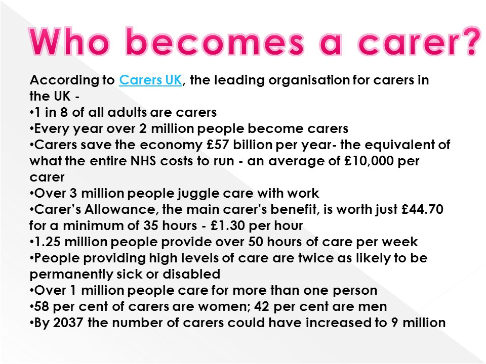 Who becomes a carer According to Carers UK, the leading organisation for carers in the UK - 1 in 8 of all adults are carers.