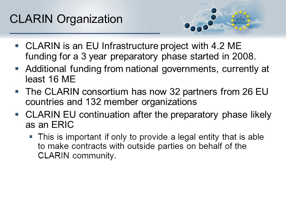 CLARIN Organization CLARIN is an EU Infrastructure project with 4.2 ME funding for a 3 year preparatory phase started in 2008.
