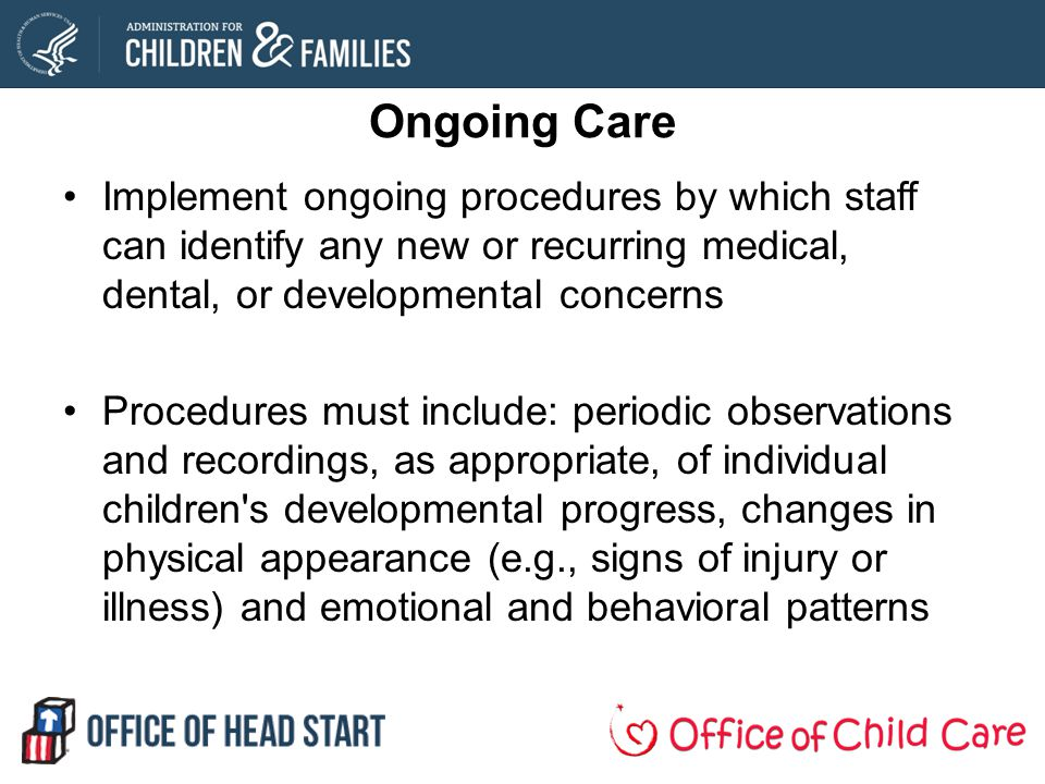 Ongoing Care Implement ongoing procedures by which staff can identify any new or recurring medical, dental, or developmental concerns.