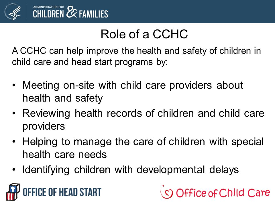 Role of a CCHC A CCHC can help improve the health and safety of children in child care and head start programs by: