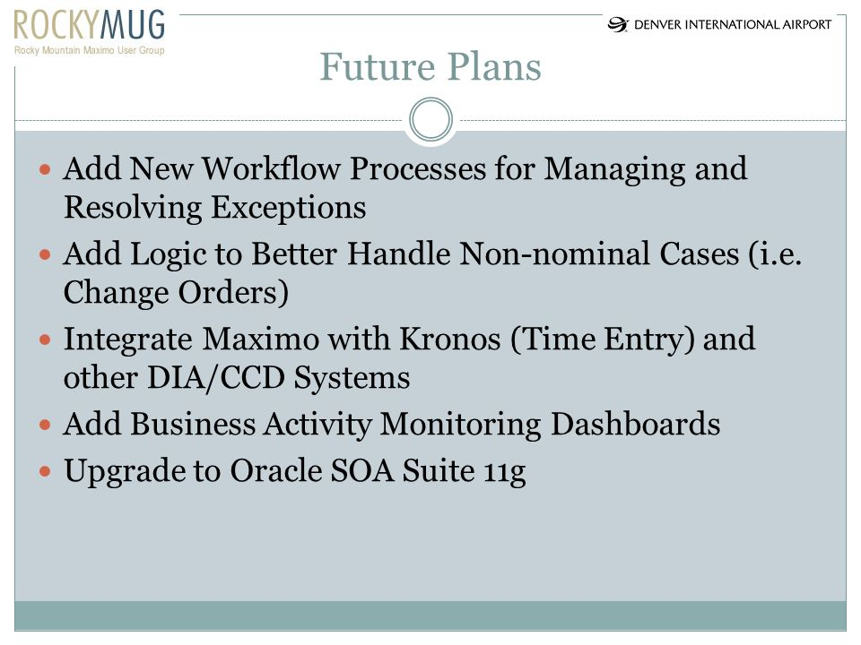 Future Plans Add New Workflow Processes for Managing and Resolving Exceptions. Add Logic to Better Handle Non-nominal Cases (i.e. Change Orders)