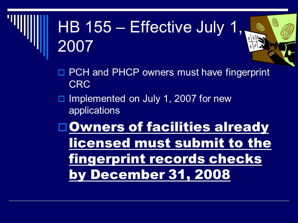 HB 155 – Effective July 1, 2007 PCH and PHCP owners must have fingerprint CRC. Implemented on July 1, 2007 for new applications.