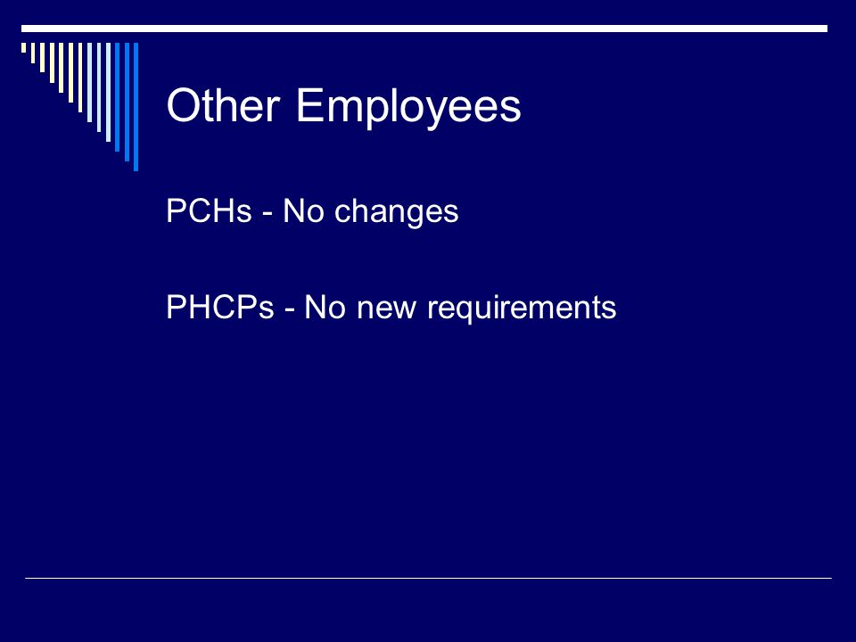 Other Employees PCHs - No changes PHCPs - No new requirements