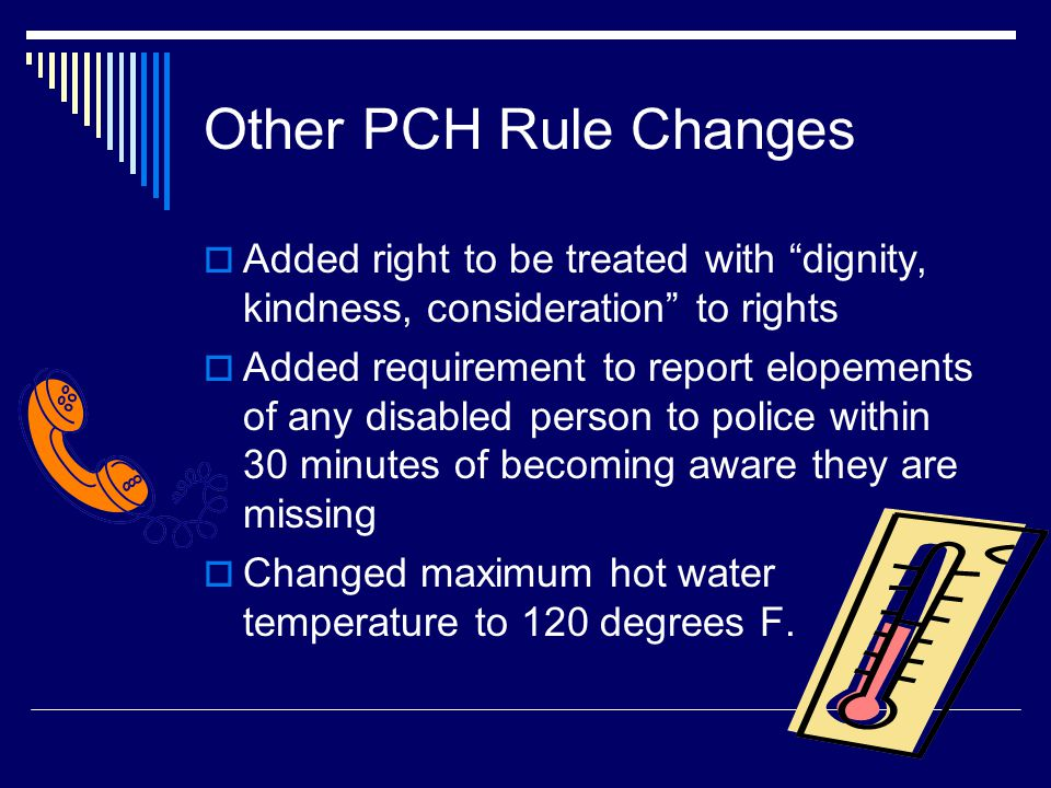 Other PCH Rule Changes Added right to be treated with dignity, kindness, consideration to rights.