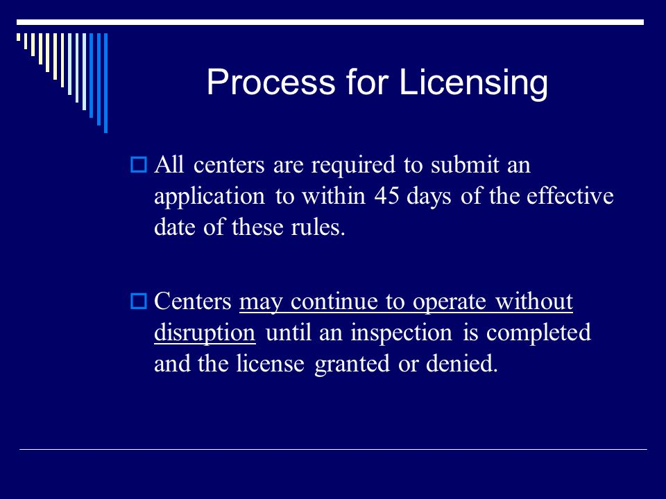 Process for Licensing All centers are required to submit an application to within 45 days of the effective date of these rules.