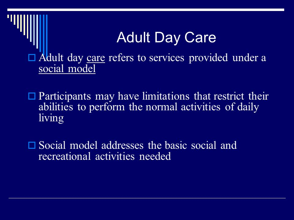 Adult Day Care Adult day care refers to services provided under a social model.