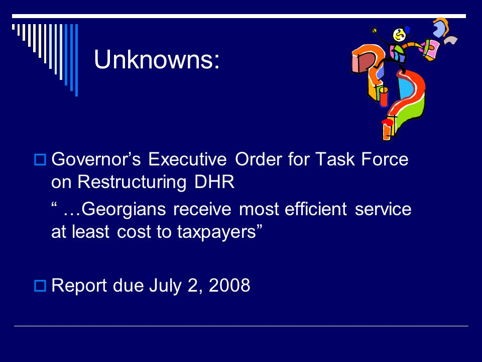 Unknowns: Governor's Executive Order for Task Force on Restructuring DHR. …Georgians receive most efficient service at least cost to taxpayers