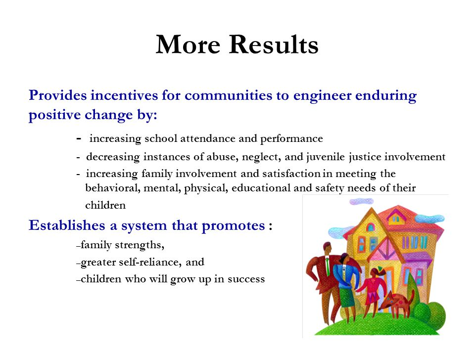 More Results Provides incentives for communities to engineer enduring positive change by: - increasing school attendance and performance.