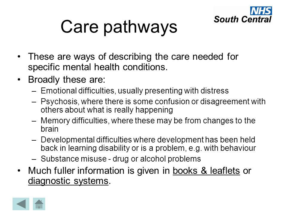 Care pathways These are ways of describing the care needed for specific mental health conditions. Broadly these are:
