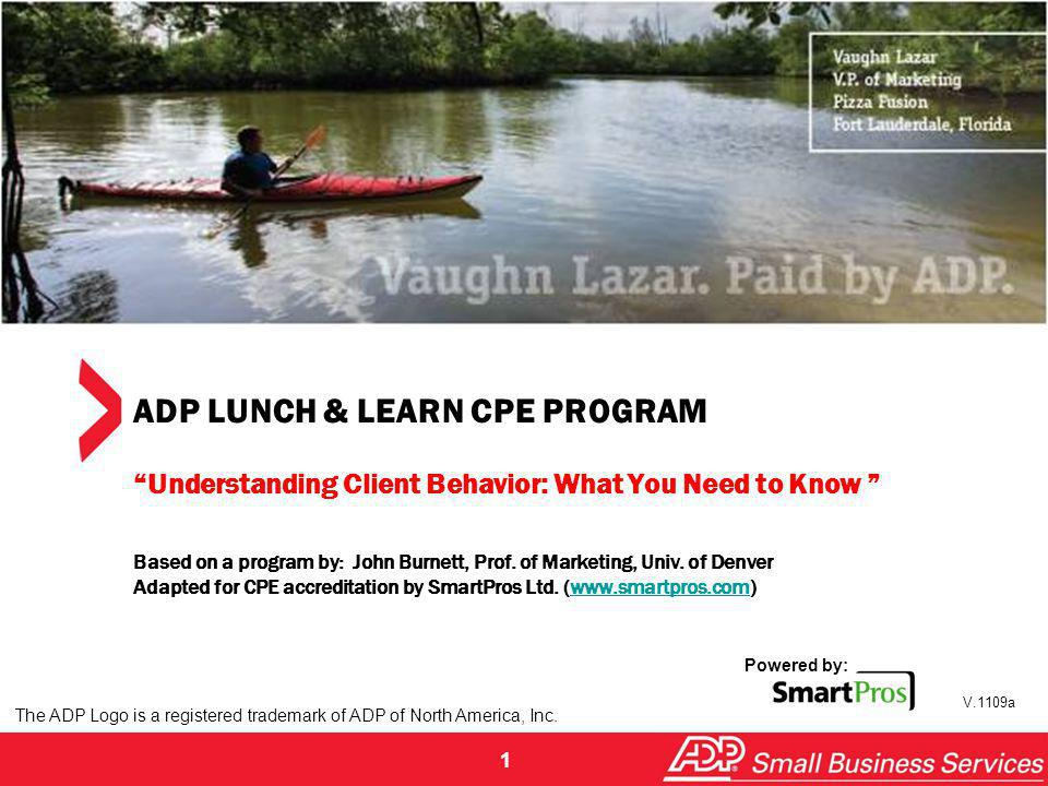 ADP LUNCH & LEARN CPE PROGRAM Understanding Client Behavior: What You Need to Know Based on a program by: John Burnett, Prof. of Marketing, Univ. of Denver Adapted for CPE accreditation by SmartPros Ltd. (www.smartpros.com)