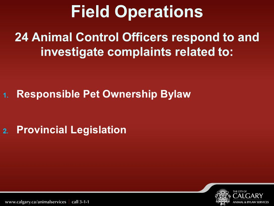 Field Operations 24 Animal Control Officers respond to and investigate complaints related to: