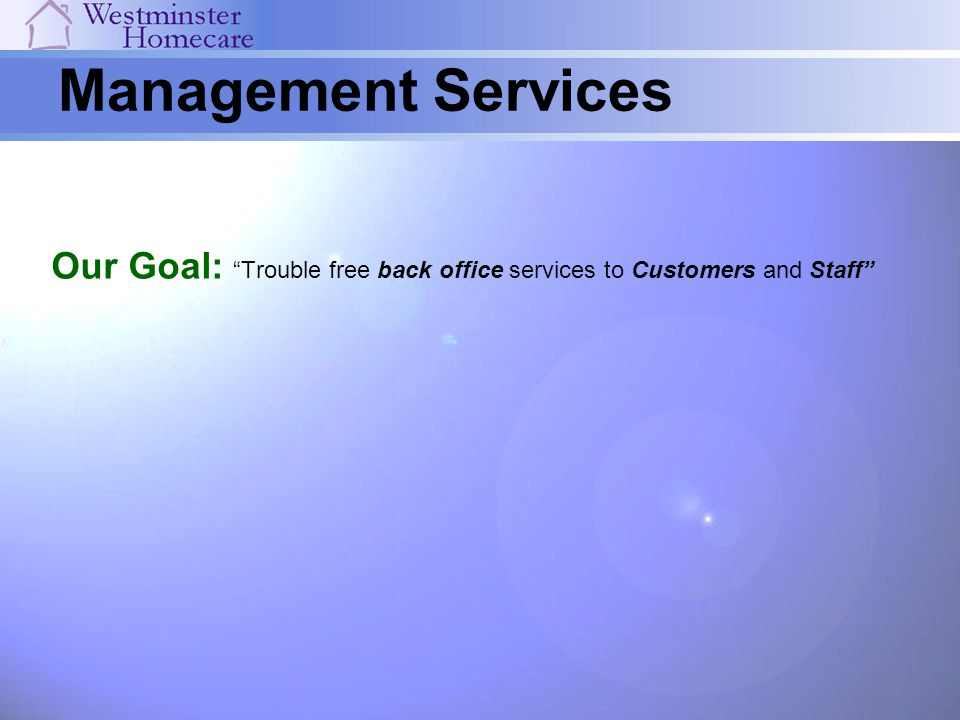 Management Services Our Goal: Trouble free back office services to Customers and Staff