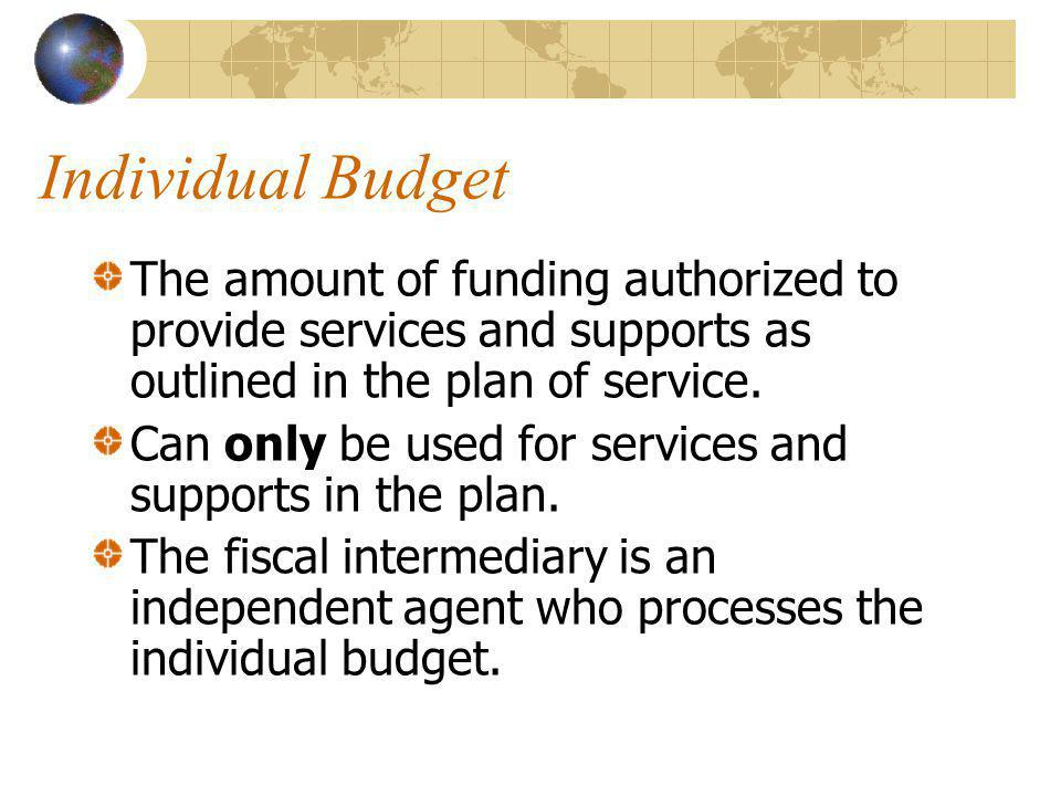 Individual Budget The amount of funding authorized to provide services and supports as outlined in the plan of service.