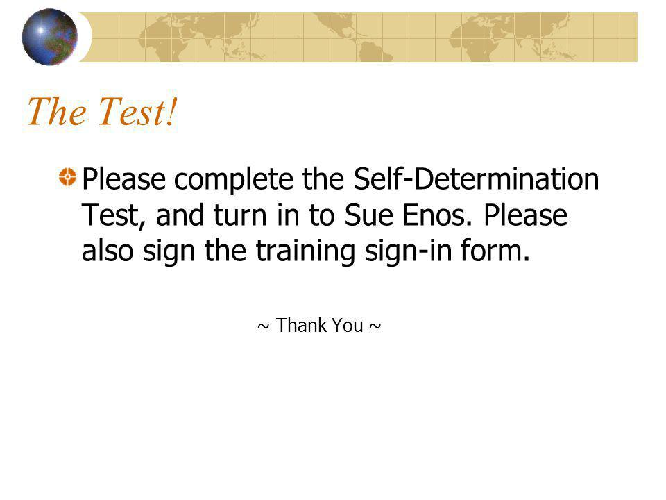 The Test! Please complete the Self-Determination Test, and turn in to Sue Enos. Please also sign the training sign-in form.
