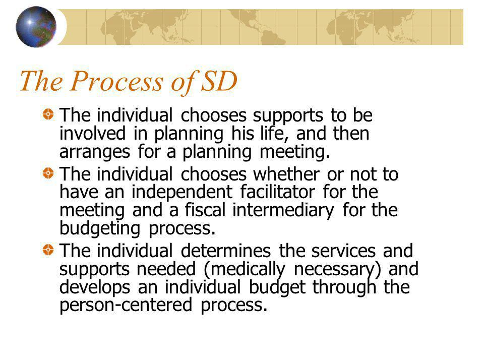 The Process of SD The individual chooses supports to be involved in planning his life, and then arranges for a planning meeting.