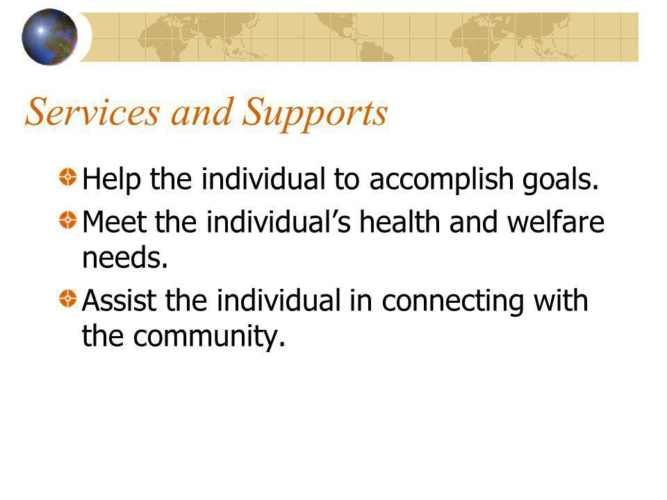 Services and Supports Help the individual to accomplish goals.