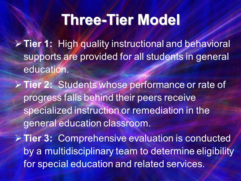 Three-Tier Model Tier 1: High quality instructional and behavioral supports are provided for all students in general education.