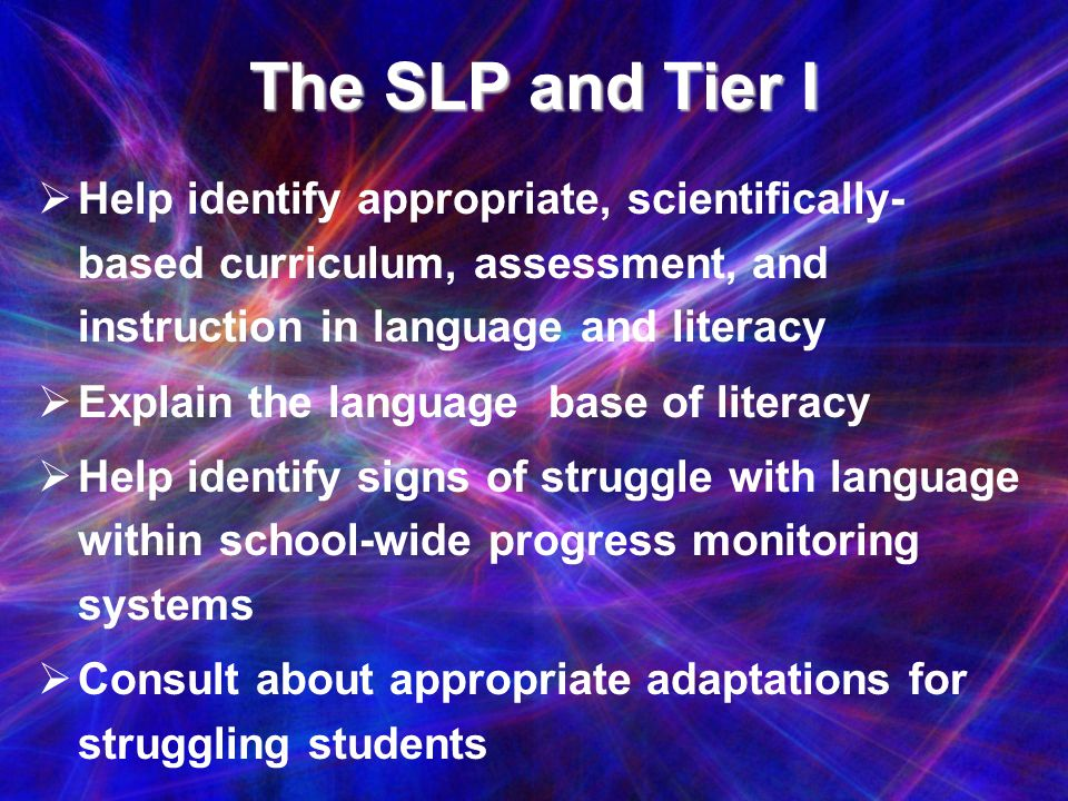 The SLP and Tier I Help identify appropriate, scientifically-based curriculum, assessment, and instruction in language and literacy.