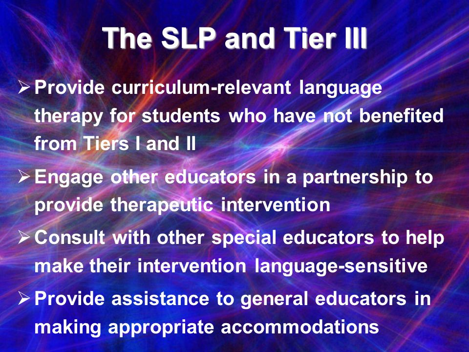 The SLP and Tier III Provide curriculum-relevant language therapy for students who have not benefited from Tiers I and II.