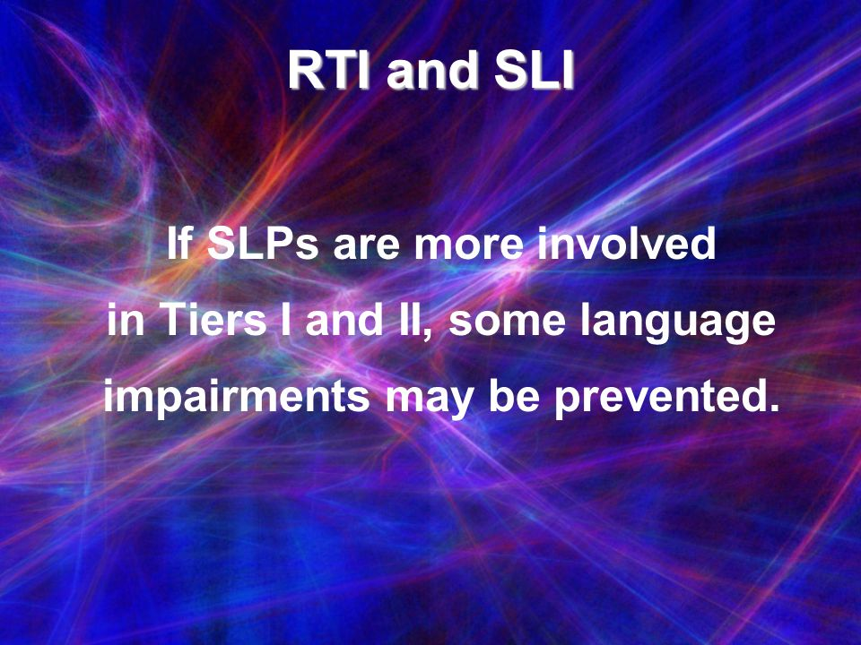 RTI and SLI If SLPs are more involved in Tiers I and II, some language