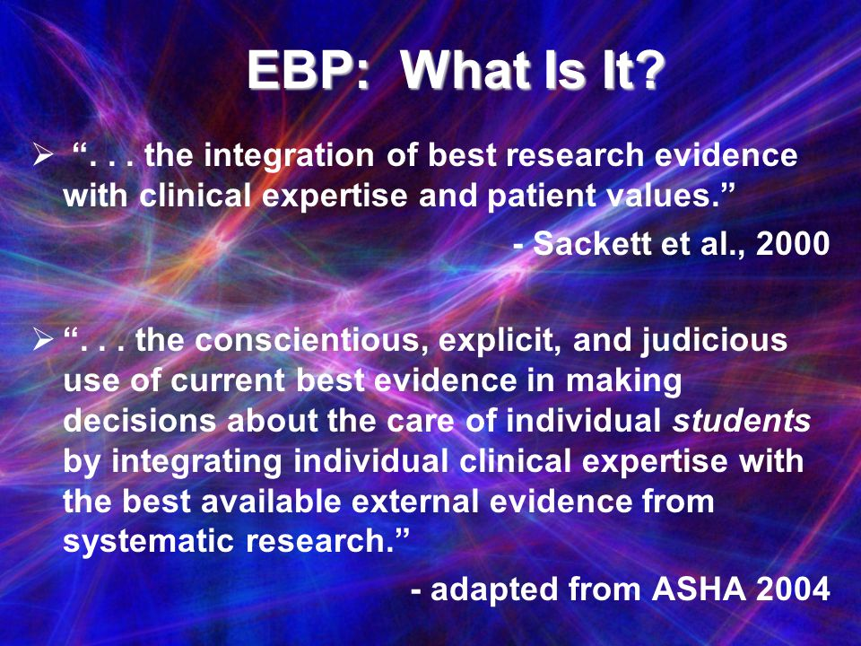 EBP: What Is It . . . the integration of best research evidence with clinical expertise and patient values.