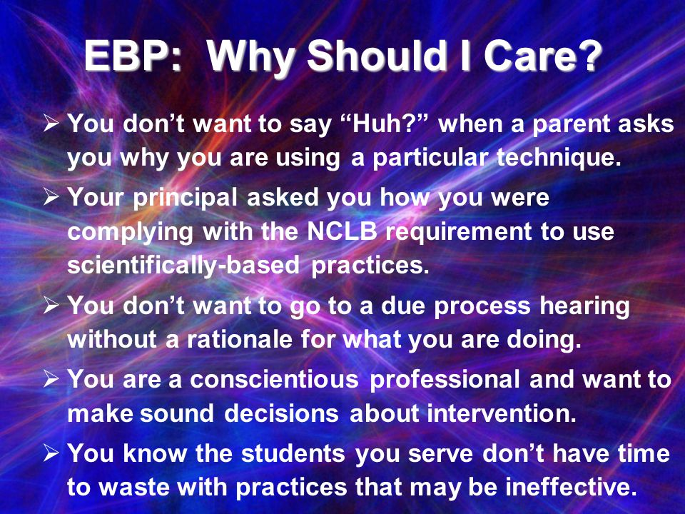 EBP: Why Should I Care You don't want to say Huh when a parent asks you why you are using a particular technique.