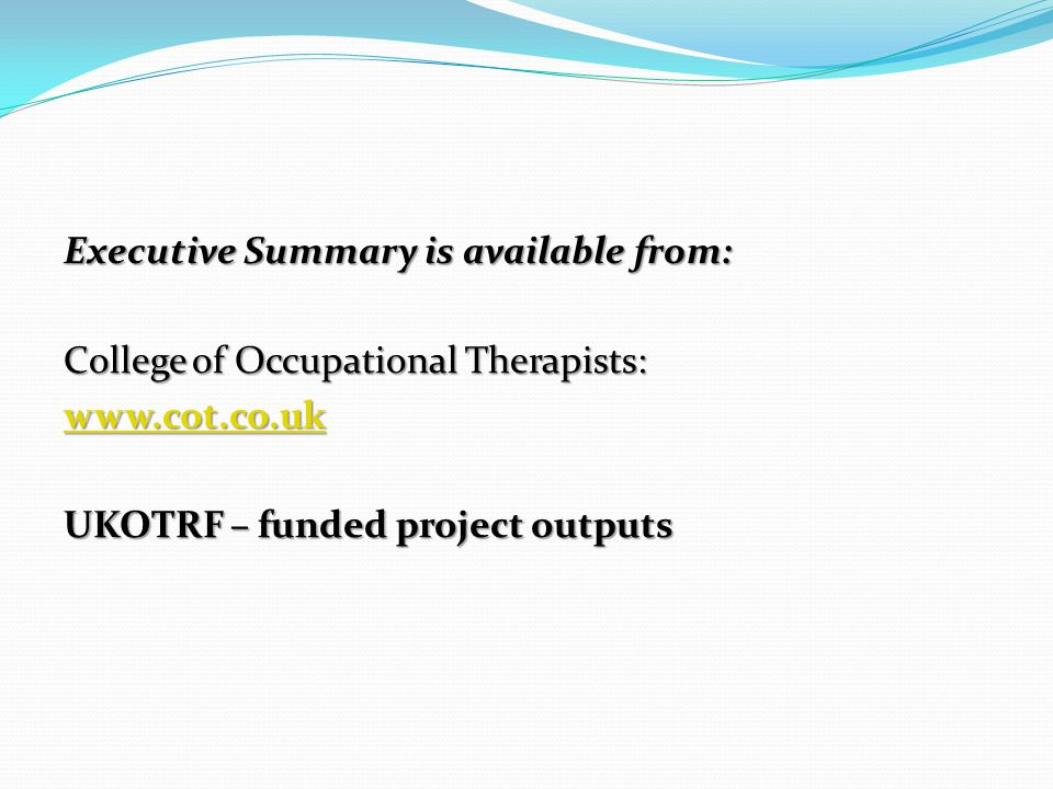Executive Summary is available from: College of Occupational Therapists: www.cot.co.uk UKOTRF – funded project outputs