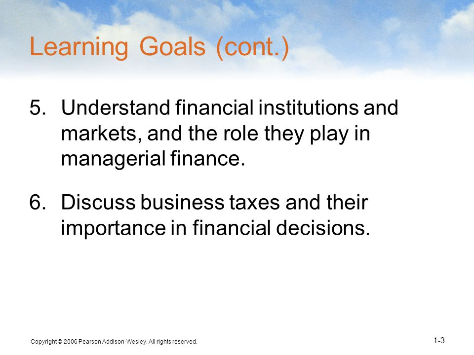 Learning Goals (cont.) Understand financial institutions and markets, and the role they play in managerial finance.
