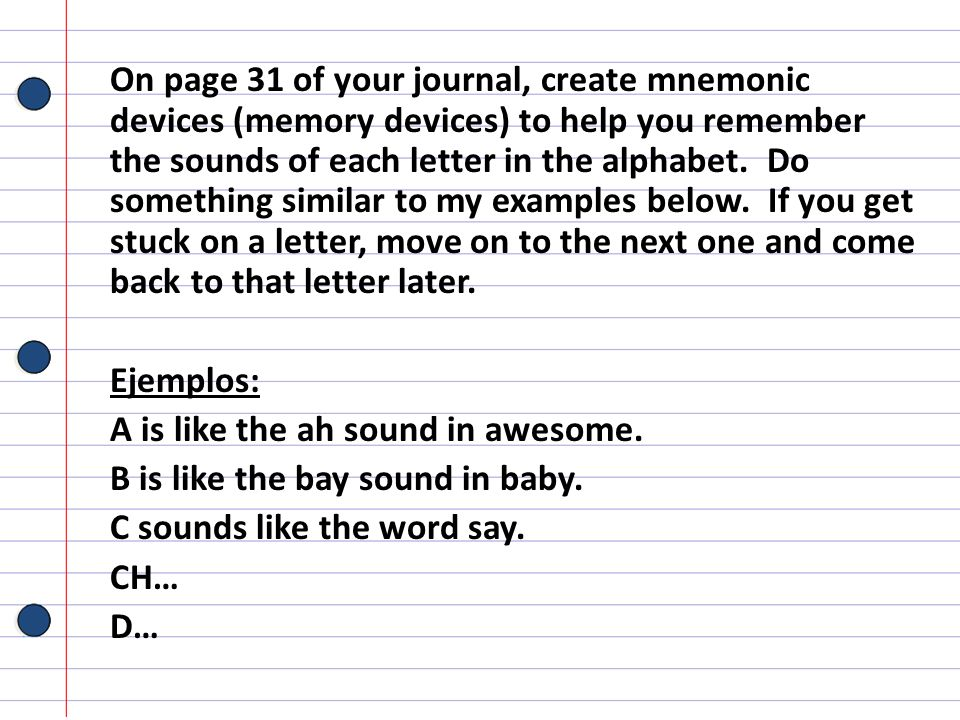 On page 31 of your journal, create mnemonic devices (memory devices) to help you remember the sounds of each letter in the alphabet. Do something similar to my examples below. If you get stuck on a letter, move on to the next one and come back to that letter later.