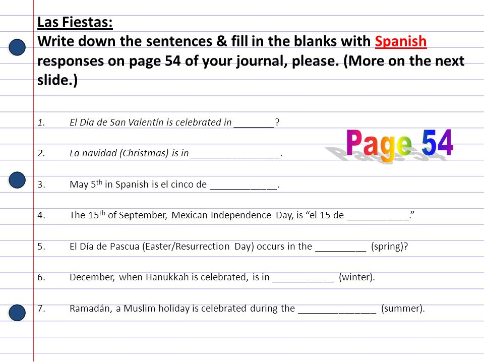 Las Fiestas: Write down the sentences & fill in the blanks with Spanish responses on page 54 of your journal, please. (More on the next slide.)