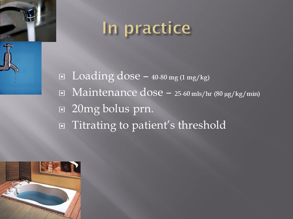 In practice Loading dose – 40-80 mg (1 mg/kg)
