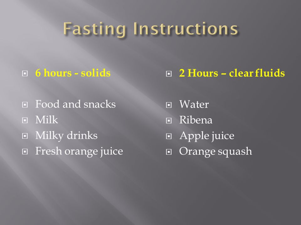 Fasting Instructions 6 hours - solids 2 Hours – clear fluids
