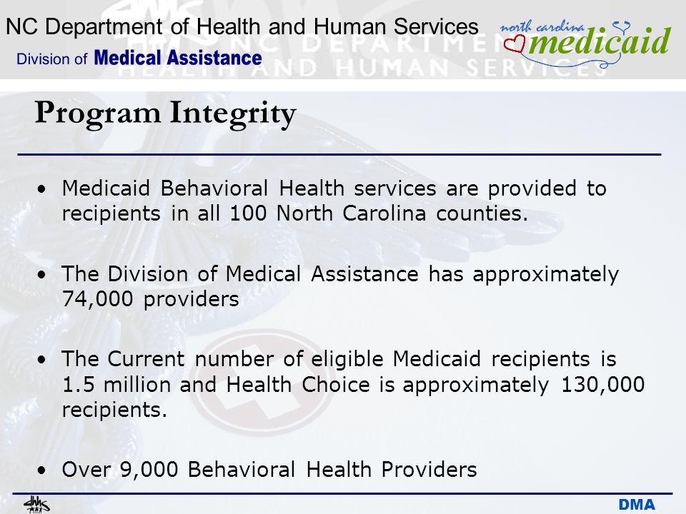 Program Integrity Medicaid Behavioral Health services are provided to recipients in all 100 North Carolina counties.
