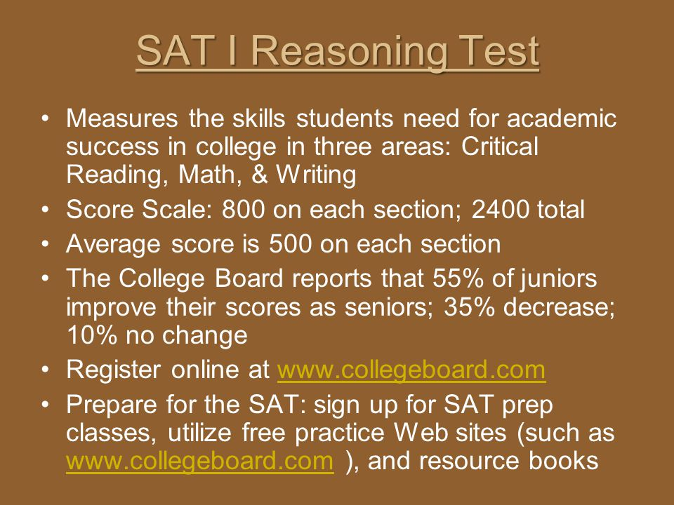 SAT I Reasoning Test Measures the skills students need for academic success in college in three areas: Critical Reading, Math, & Writing.