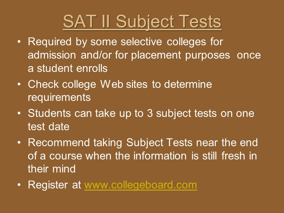 SAT II Subject Tests Required by some selective colleges for admission and/or for placement purposes once a student enrolls.