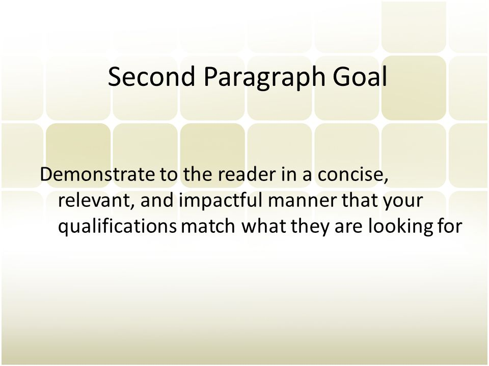 Second Paragraph Goal Demonstrate to the reader in a concise, relevant, and impactful manner that your qualifications match what they are looking for.