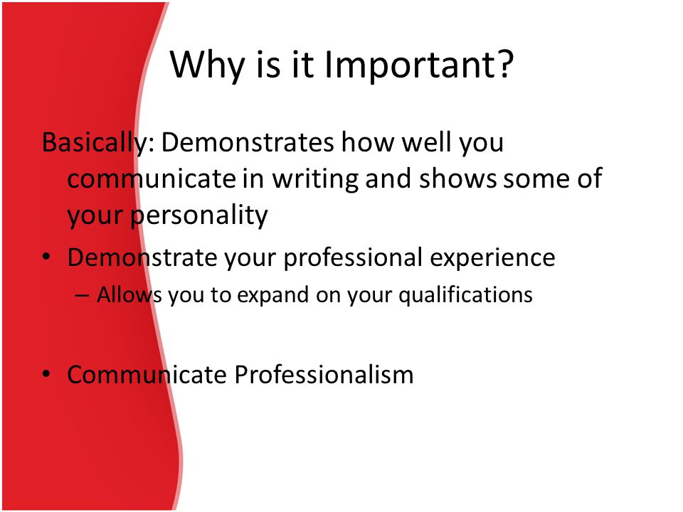 Why is it Important Basically: Demonstrates how well you communicate in writing and shows some of your personality.