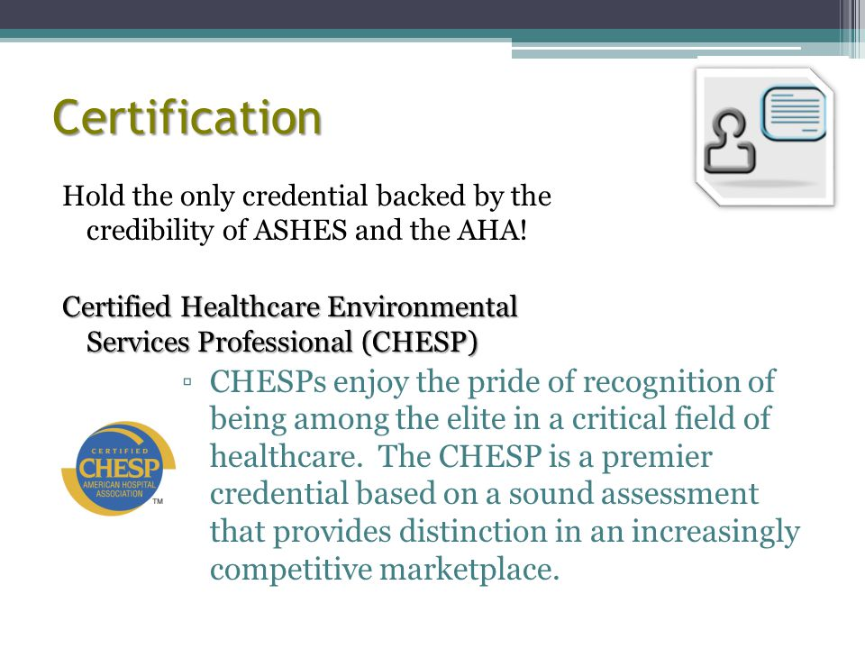 Certification Hold the only credential backed by the credibility of ASHES and the AHA!