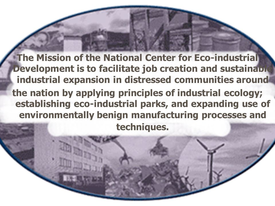 The Mission of the National Center for Eco-industrial Development is to facilitate job creation and sustainable industrial expansion in distressed communities around