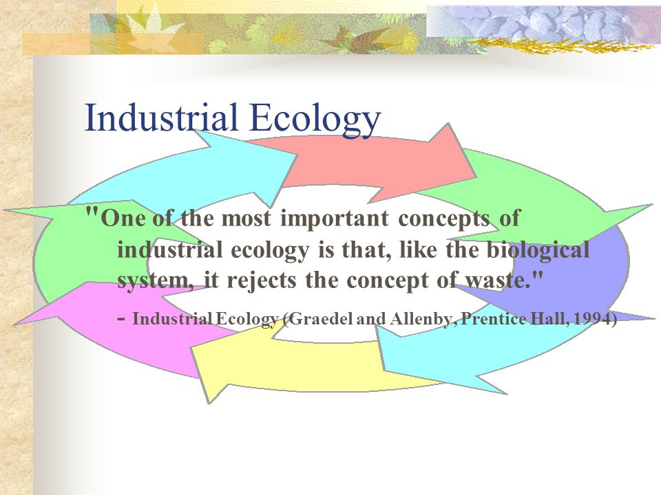 Industrial Ecology One of the most important concepts of industrial ecology is that, like the biological system, it rejects the concept of waste.