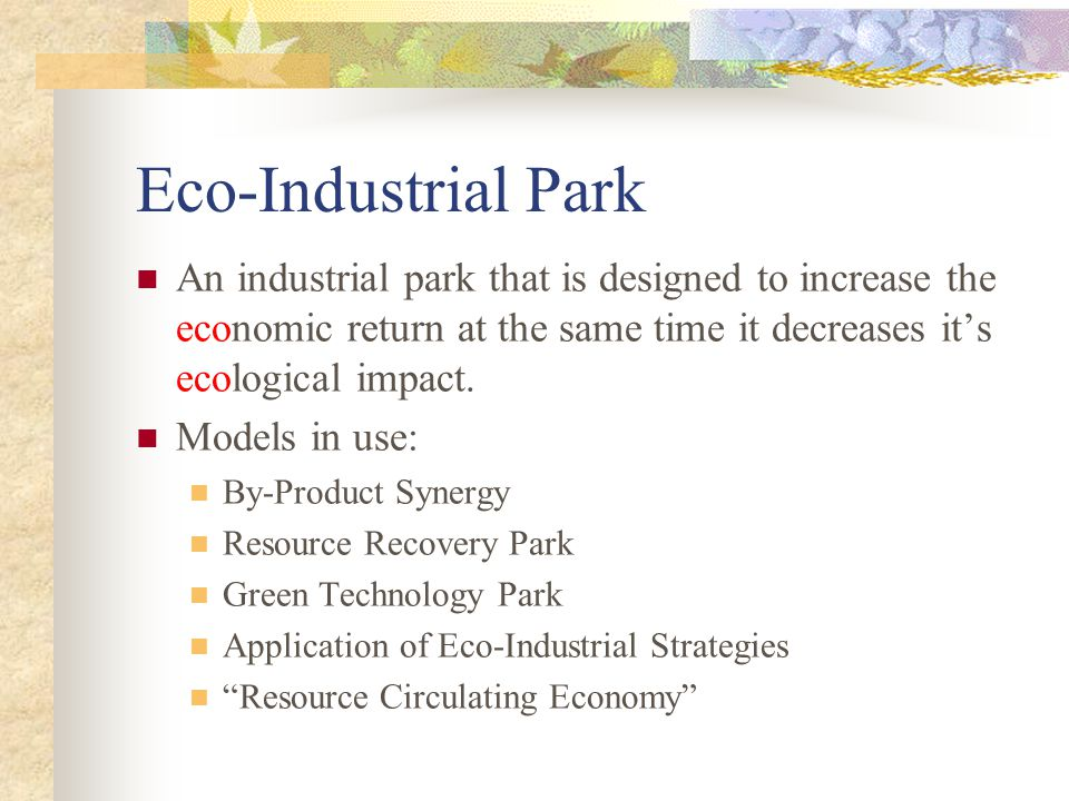 Eco-Industrial Park An industrial park that is designed to increase the economic return at the same time it decreases it's ecological impact.