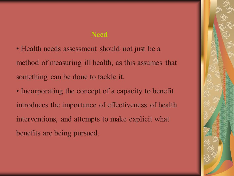 Need • Health needs assessment should not just be a method of measuring ill health, as this assumes that something can be done to tackle it.