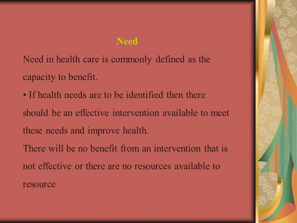 Need Need in health care is commonly defined as the capacity to benefit.