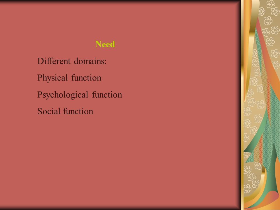 Need Different domains: Physical function Psychological function Social function