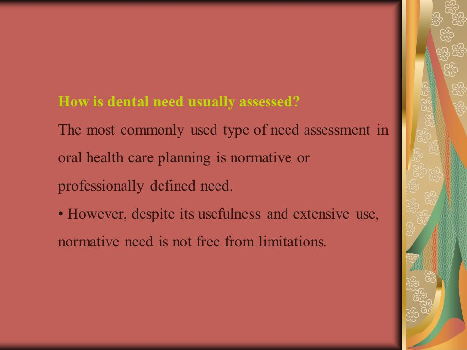 How is dental need usually assessed