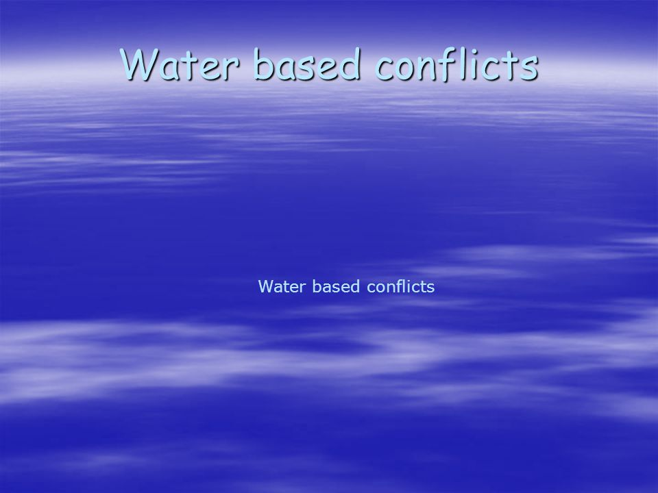 Water based conflicts Water based conflicts