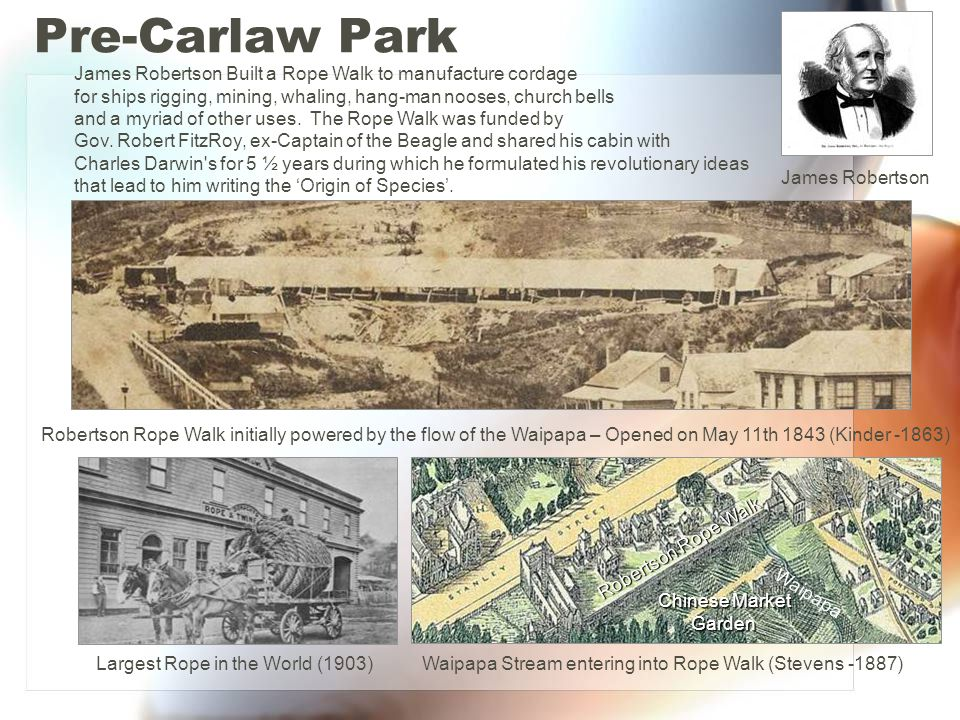 Pre-Carlaw Park James Robertson Built a Rope Walk to manufacture cordage. for ships rigging, mining, whaling, hang-man nooses, church bells.