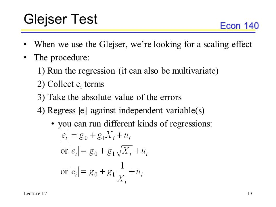 Glejser Test When we use the Glejser, we're looking for a scaling effect. The procedure: 1) Run the regression (it can also be multivariate)