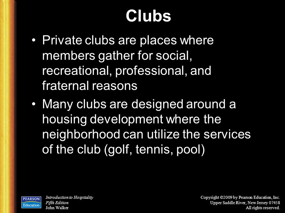Clubs Private clubs are places where members gather for social, recreational, professional, and fraternal reasons.